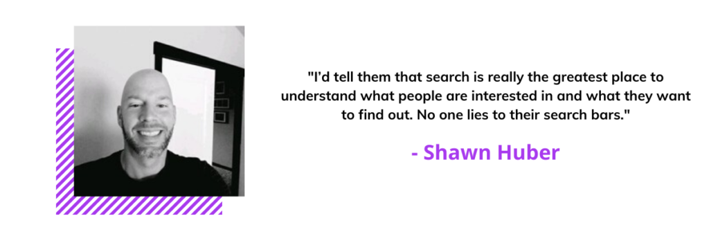 quote from Shawn Huber saying I'd tell them that search is really the greatest place to understand what people are interested in and what they want to find out. No one lies to their search bars.